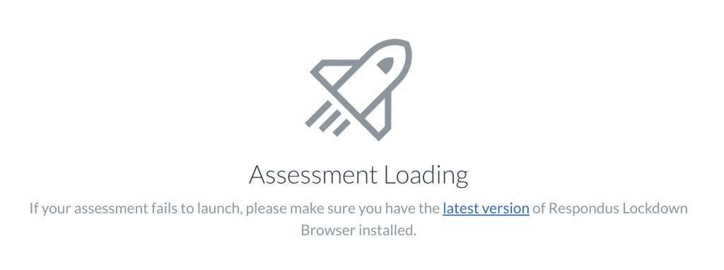 Assessment Loading If your assessment fails to launch, please make sure you have the latest version of Respondus Lockdown Browser installed.